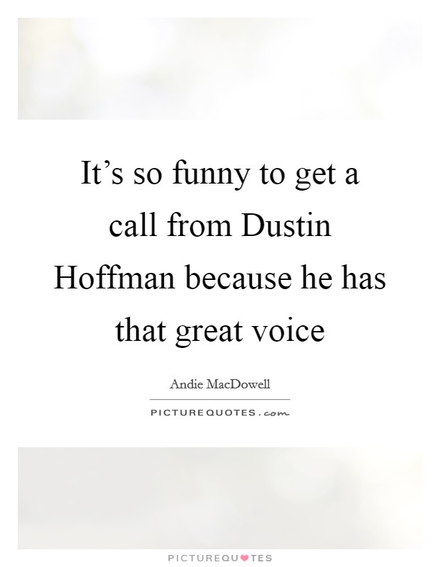 It's so funny to get a call from Dustin Hoffman because he has that great voice Picture Quote #1