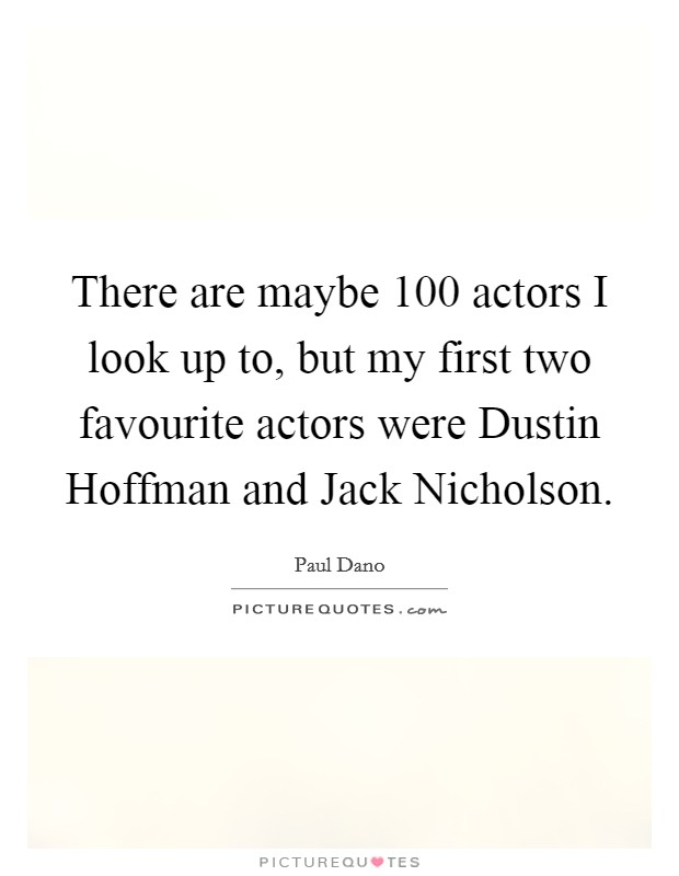 There are maybe 100 actors I look up to, but my first two favourite actors were Dustin Hoffman and Jack Nicholson Picture Quote #1