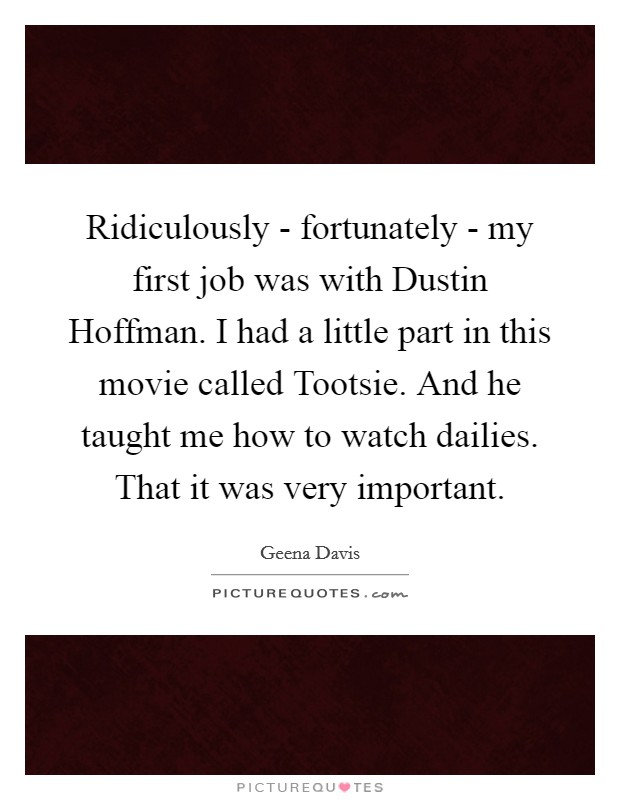 Ridiculously - fortunately - my first job was with Dustin Hoffman. I had a little part in this movie called Tootsie. And he taught me how to watch dailies. That it was very important Picture Quote #1