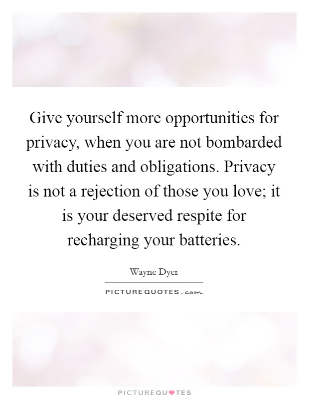 Give yourself more opportunities for privacy, when you are not bombarded with duties and obligations. Privacy is not a rejection of those you love; it is your deserved respite for recharging your batteries Picture Quote #1