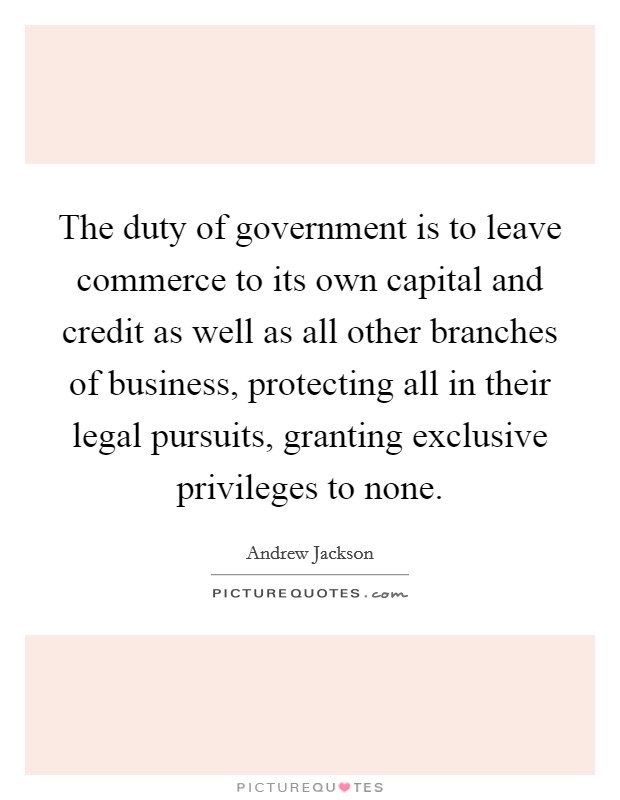 The duty of government is to leave commerce to its own capital and credit as well as all other branches of business, protecting all in their legal pursuits, granting exclusive privileges to none Picture Quote #1