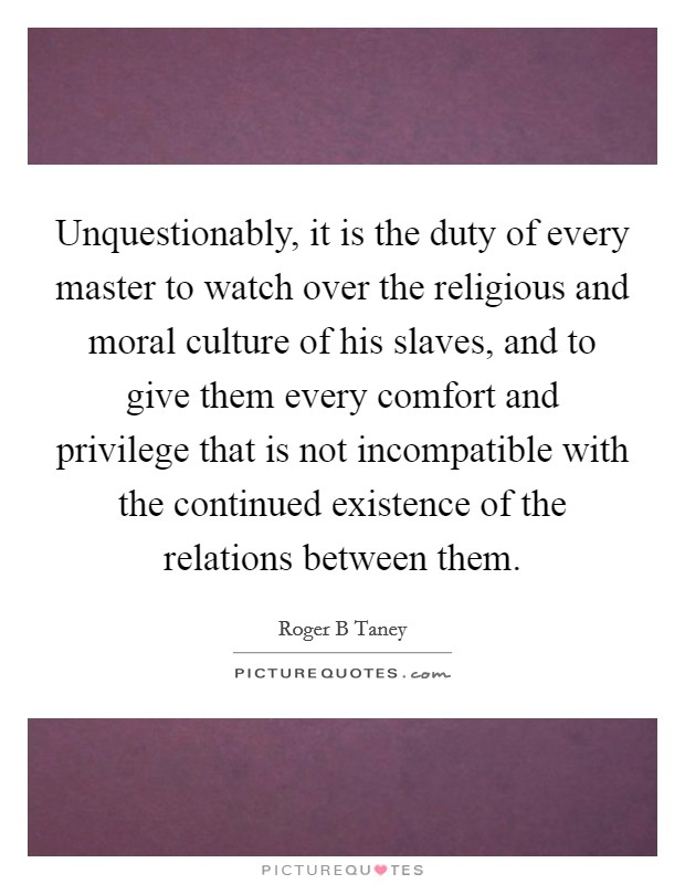 Unquestionably, it is the duty of every master to watch over the religious and moral culture of his slaves, and to give them every comfort and privilege that is not incompatible with the continued existence of the relations between them Picture Quote #1
