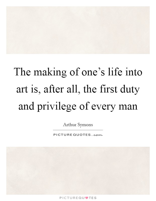The making of one's life into art is, after all, the first duty and privilege of every man Picture Quote #1