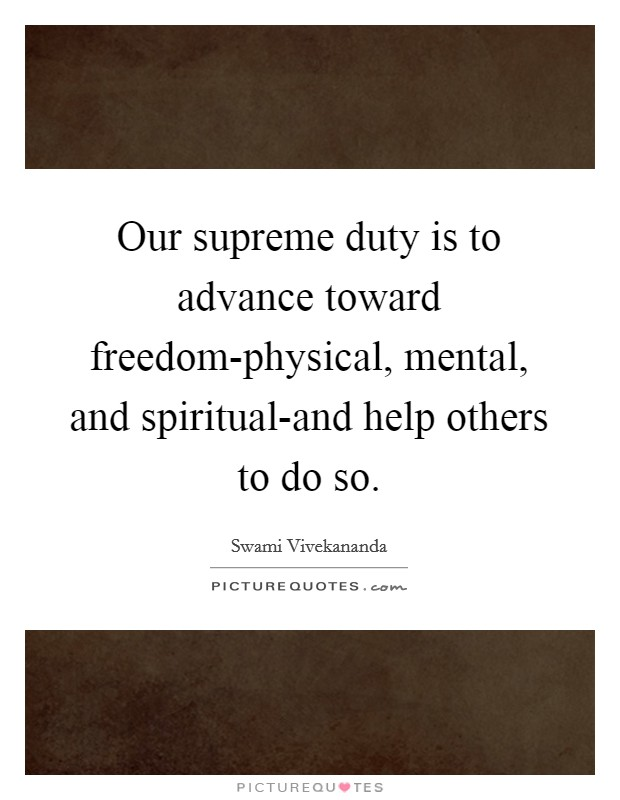 Our supreme duty is to advance toward freedom-physical, mental, and spiritual-and help others to do so Picture Quote #1