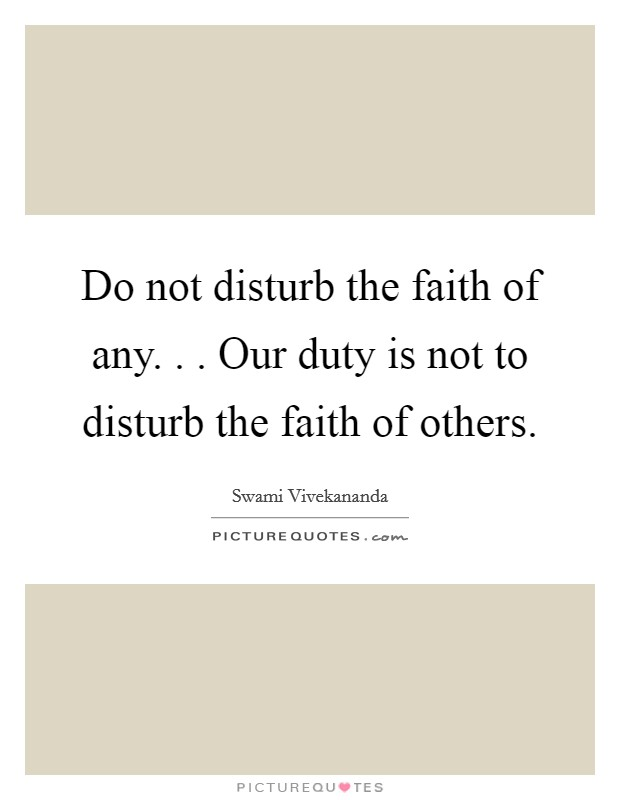 Do not disturb the faith of any. . . Our duty is not to disturb the faith of others Picture Quote #1