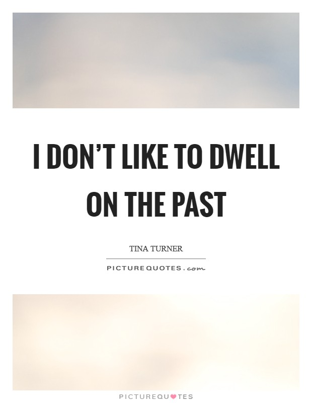 I don't like to dwell on the past Picture Quote #1