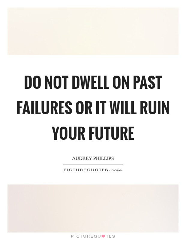Do not dwell on past failures or it will ruin your future Picture Quote #1