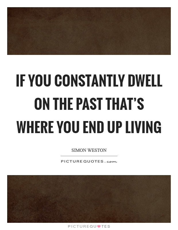 If you constantly dwell on the past that's where you end up living Picture Quote #1