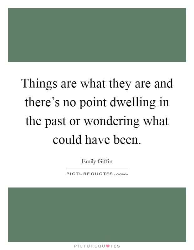 Things are what they are and there's no point dwelling in the past or wondering what could have been Picture Quote #1