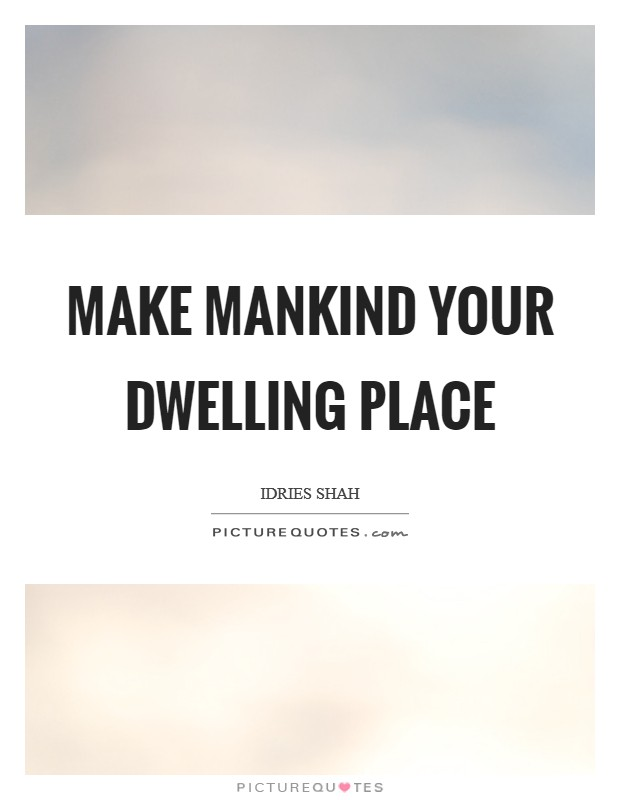Make mankind your dwelling place Picture Quote #1