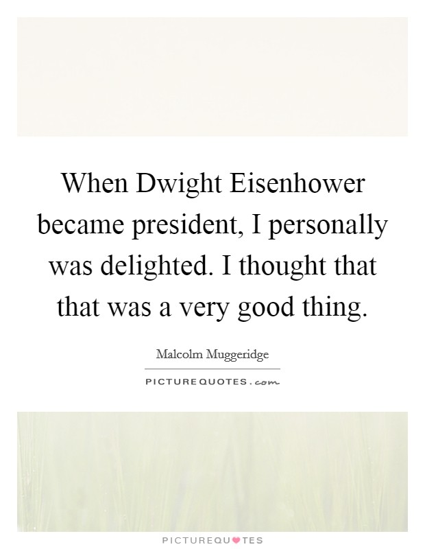 When Dwight Eisenhower became president, I personally was delighted. I thought that that was a very good thing Picture Quote #1