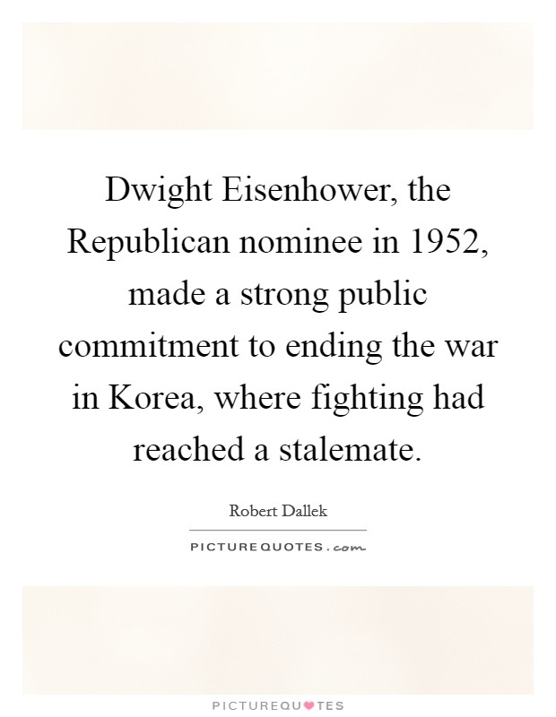 Dwight Eisenhower, the Republican nominee in 1952, made a strong public commitment to ending the war in Korea, where fighting had reached a stalemate Picture Quote #1