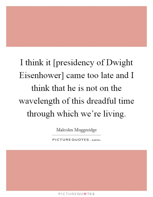 I think it [presidency of Dwight Eisenhower] came too late and I think that he is not on the wavelength of this dreadful time through which we're living. Picture Quote #1