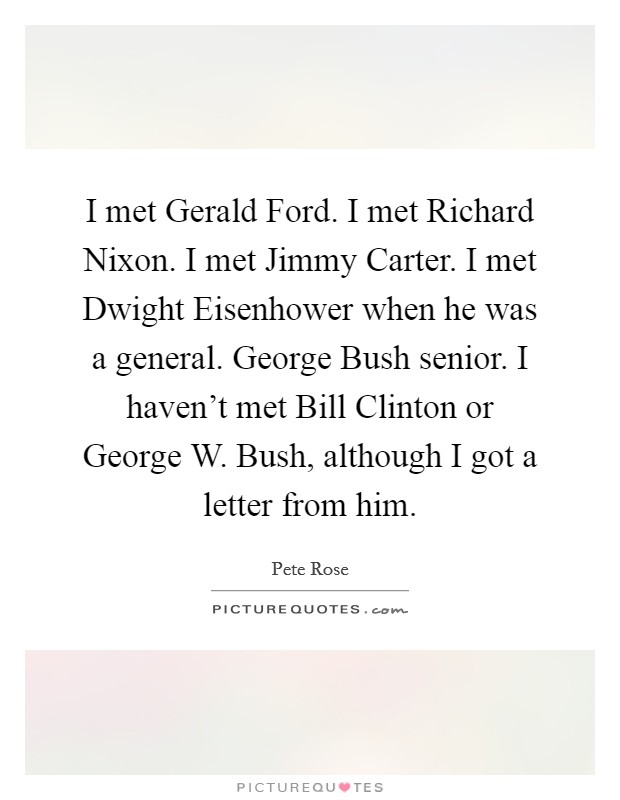 I met Gerald Ford. I met Richard Nixon. I met Jimmy Carter. I met Dwight Eisenhower when he was a general. George Bush senior. I haven't met Bill Clinton or George W. Bush, although I got a letter from him Picture Quote #1