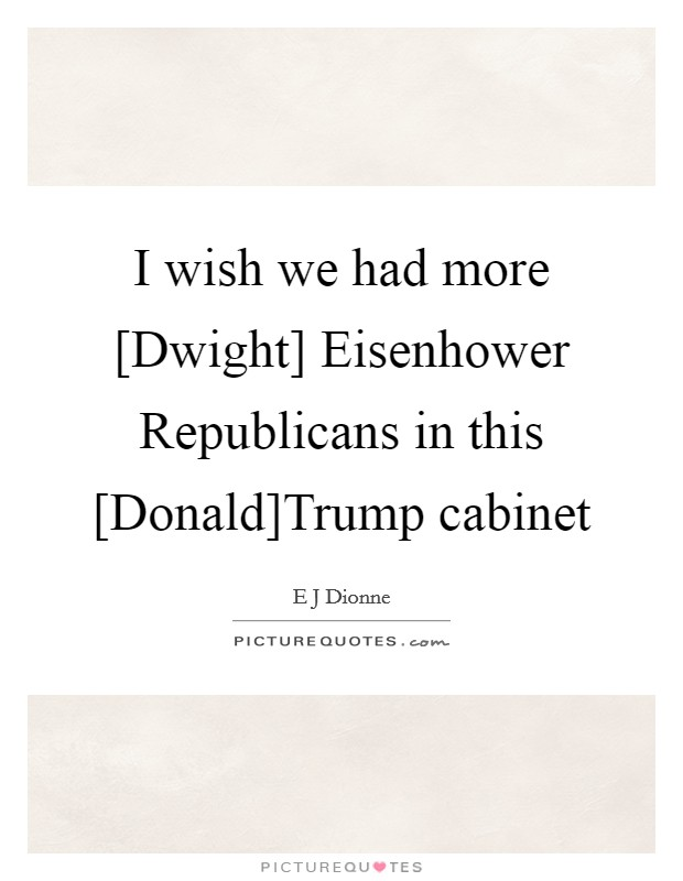 I wish we had more [Dwight] Eisenhower Republicans in this [Donald]Trump cabinet Picture Quote #1