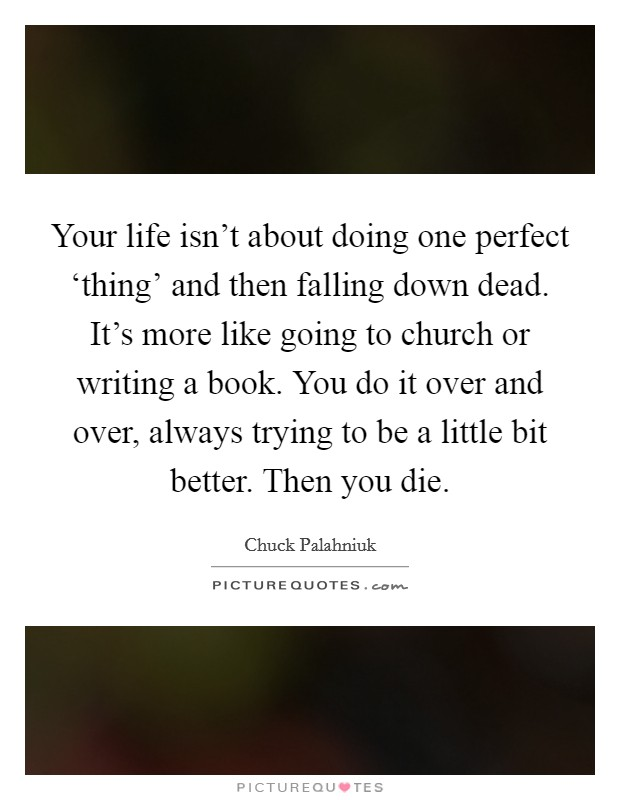 Your life isn't about doing one perfect 'thing' and then falling down dead. It's more like going to church or writing a book. You do it over and over, always trying to be a little bit better. Then you die Picture Quote #1