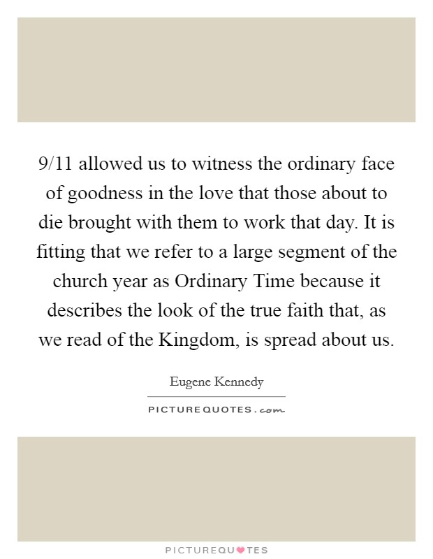 9/11 allowed us to witness the ordinary face of goodness in the love that those about to die brought with them to work that day. It is fitting that we refer to a large segment of the church year as Ordinary Time because it describes the look of the true faith that, as we read of the Kingdom, is spread about us Picture Quote #1