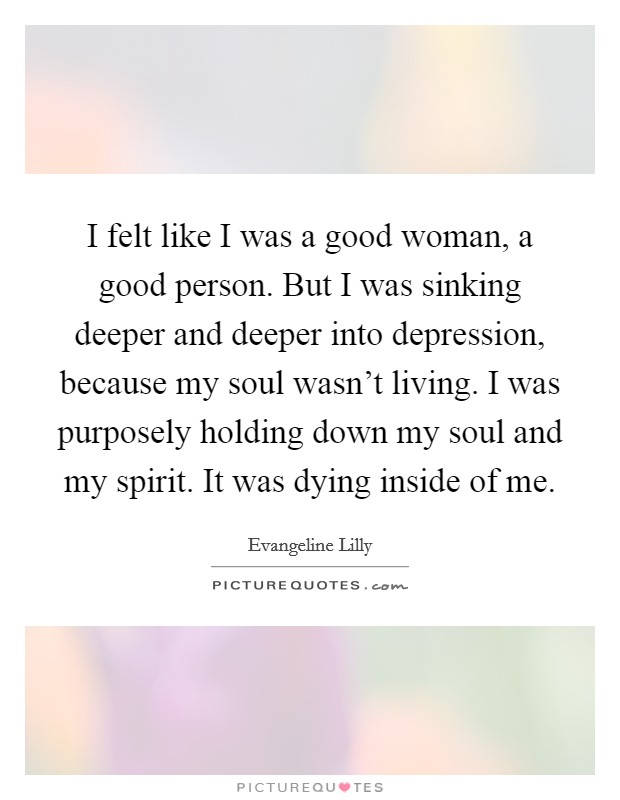 I felt like I was a good woman, a good person. But I was sinking deeper and deeper into depression, because my soul wasn't living. I was purposely holding down my soul and my spirit. It was dying inside of me Picture Quote #1