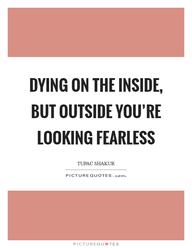 Dying on the inside, but outside you're looking fearless Picture Quote #1