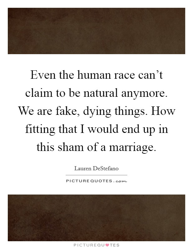 Even the human race can't claim to be natural anymore. We are fake, dying things. How fitting that I would end up in this sham of a marriage Picture Quote #1