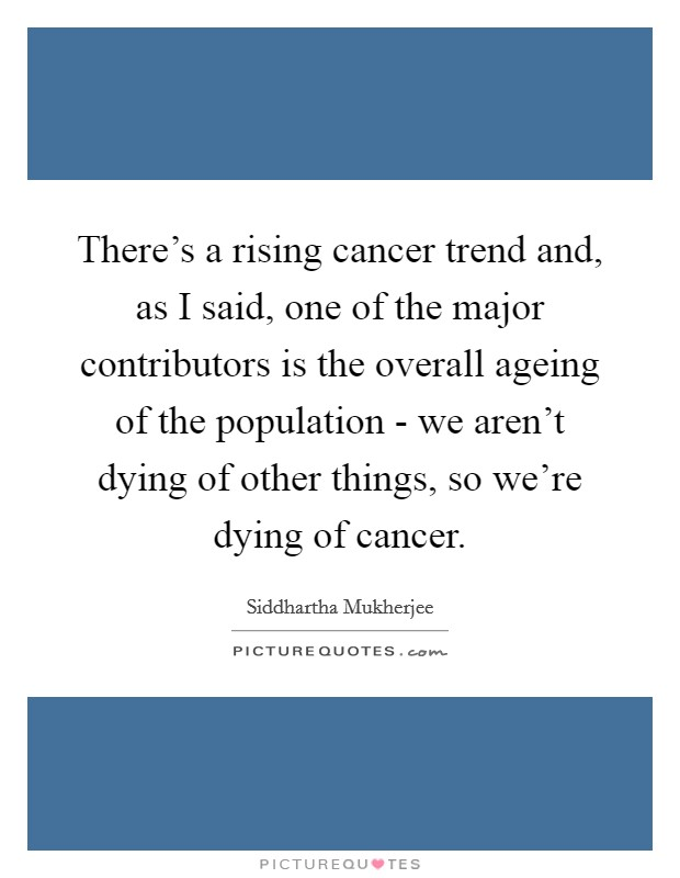 There's a rising cancer trend and, as I said, one of the major contributors is the overall ageing of the population - we aren't dying of other things, so we're dying of cancer Picture Quote #1