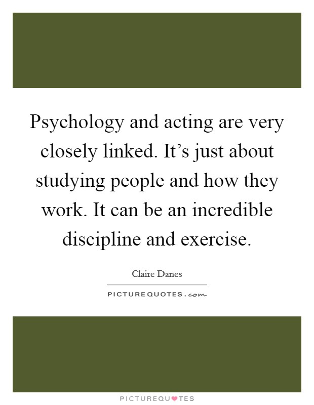 Psychology and acting are very closely linked. It's just about studying people and how they work. It can be an incredible discipline and exercise Picture Quote #1