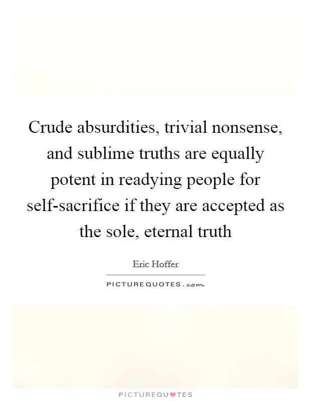 Crude absurdities, trivial nonsense, and sublime truths are equally potent in readying people for self-sacrifice if they are accepted as the sole, eternal truth Picture Quote #1