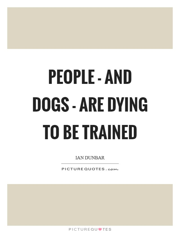 People - and dogs - are dying to be trained Picture Quote #1