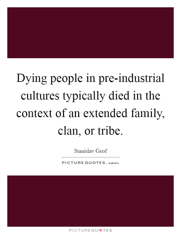 Dying people in pre-industrial cultures typically died in the context of an extended family, clan, or tribe Picture Quote #1
