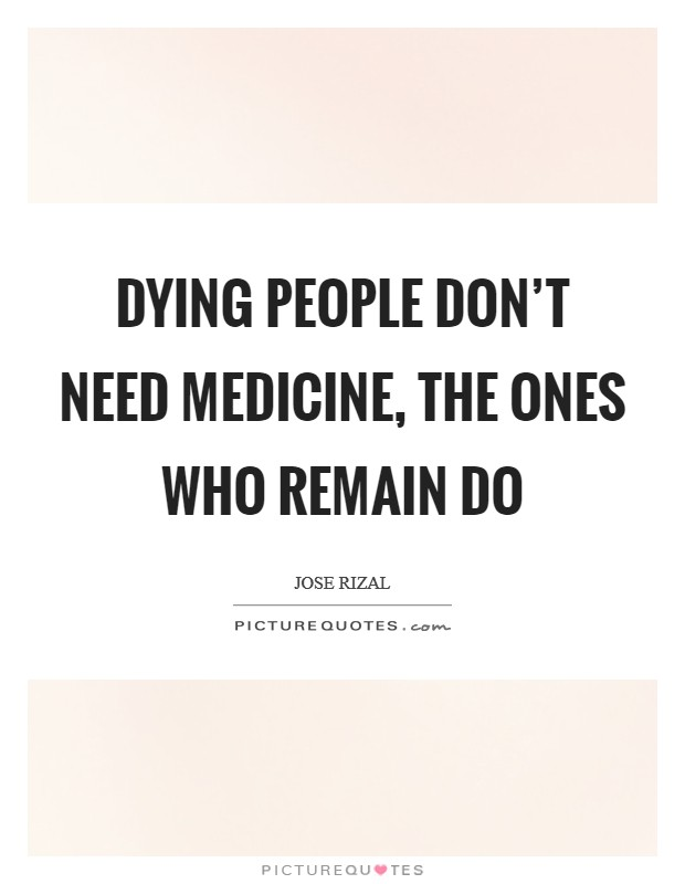 Dying people don't need medicine, the ones who remain do Picture Quote #1