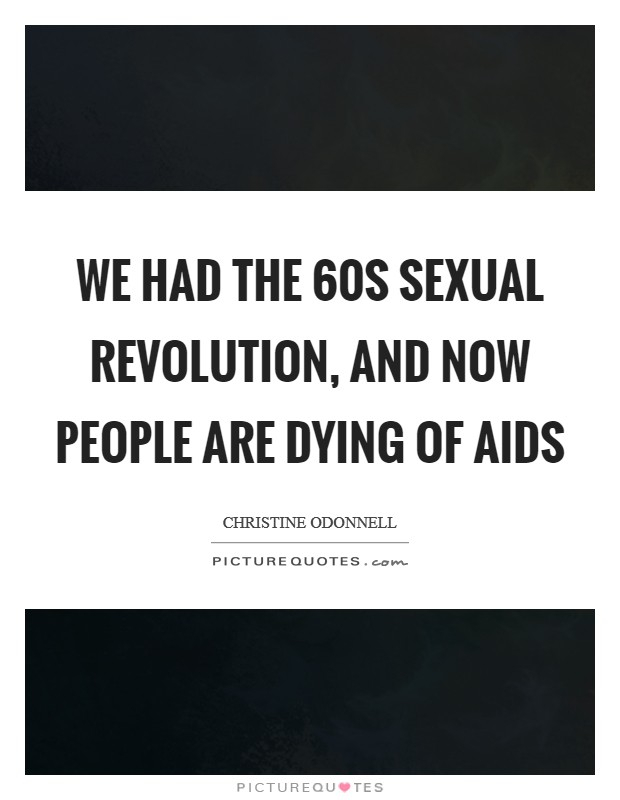 We had the 60s sexual revolution, and now people are dying of AIDS Picture Quote #1