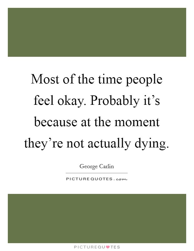 Most of the time people feel okay. Probably it's because at the moment they're not actually dying Picture Quote #1