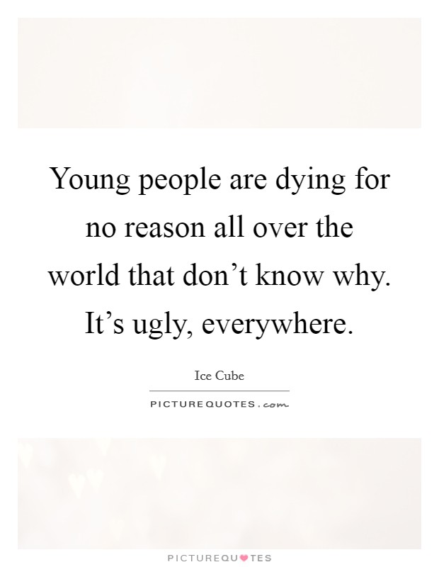 Young people are dying for no reason all over the world that don't know why. It's ugly, everywhere Picture Quote #1
