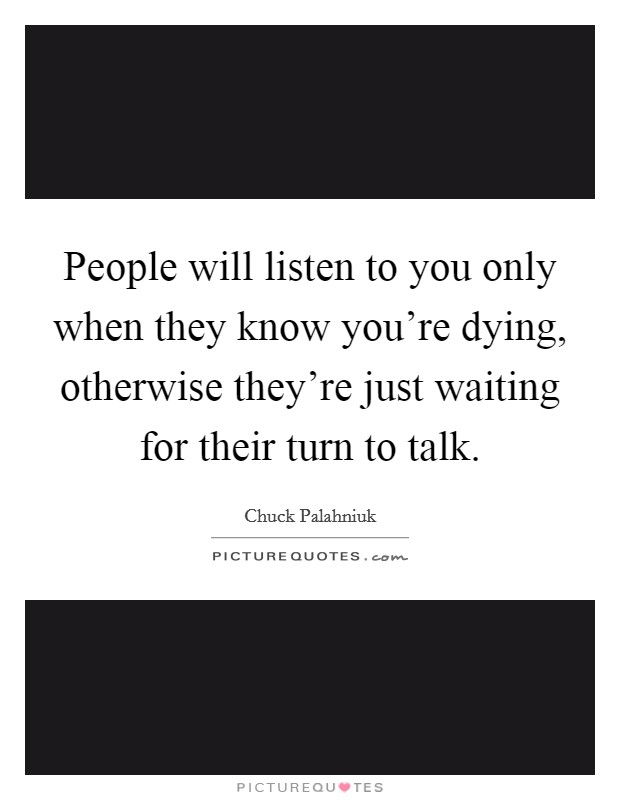 People will listen to you only when they know you're dying, otherwise they're just waiting for their turn to talk Picture Quote #1