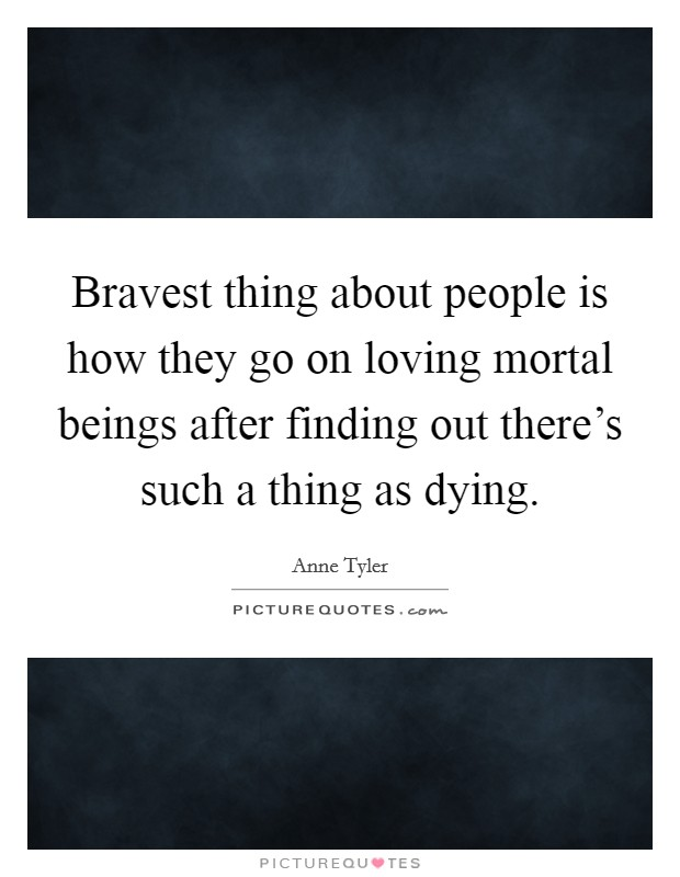 Bravest thing about people is how they go on loving mortal beings after finding out there's such a thing as dying Picture Quote #1