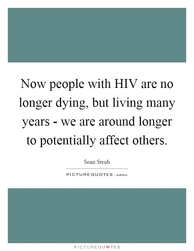 Now people with HIV are no longer dying, but living many years - we are around longer to potentially affect others Picture Quote #1