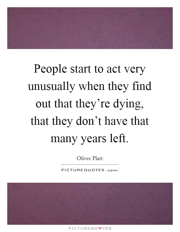 People start to act very unusually when they find out that they're dying, that they don't have that many years left Picture Quote #1