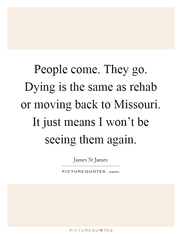 People come. They go. Dying is the same as rehab or moving back to Missouri. It just means I won't be seeing them again Picture Quote #1