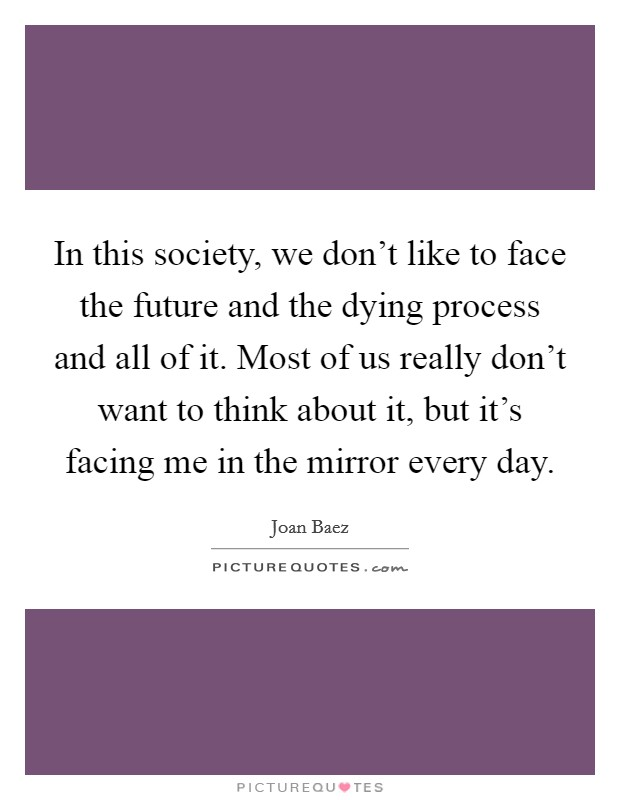 In this society, we don't like to face the future and the dying process and all of it. Most of us really don't want to think about it, but it's facing me in the mirror every day Picture Quote #1