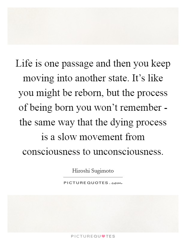 Life is one passage and then you keep moving into another state. It's like you might be reborn, but the process of being born you won't remember - the same way that the dying process is a slow movement from consciousness to unconsciousness Picture Quote #1