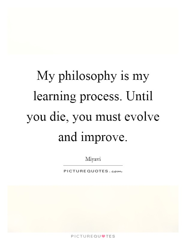 My philosophy is my learning process. Until you die, you must evolve and improve Picture Quote #1