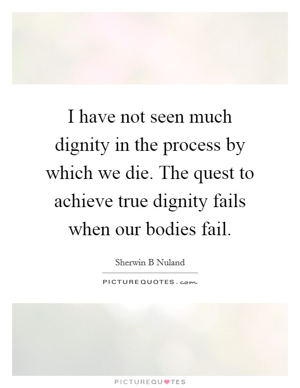 I have not seen much dignity in the process by which we die. The quest to achieve true dignity fails when our bodies fail. Picture Quote #1