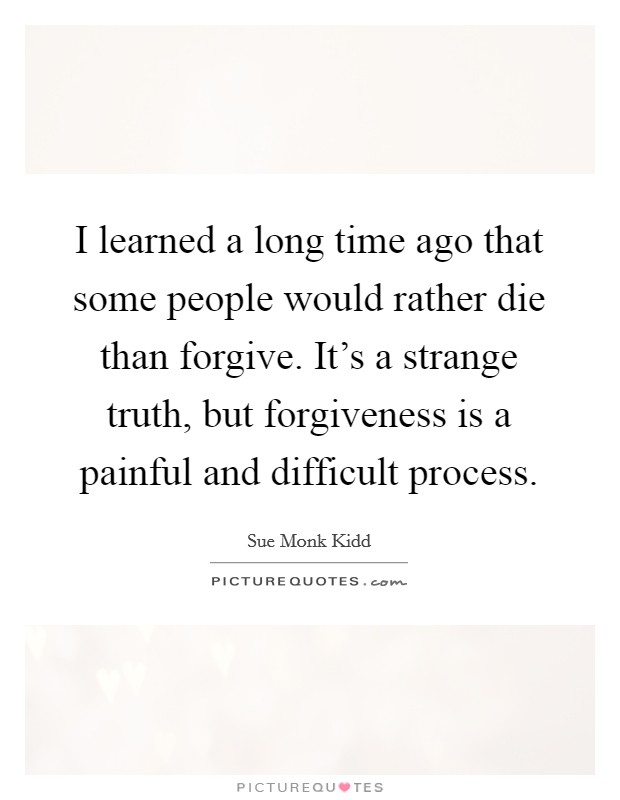 I learned a long time ago that some people would rather die than forgive. It's a strange truth, but forgiveness is a painful and difficult process Picture Quote #1