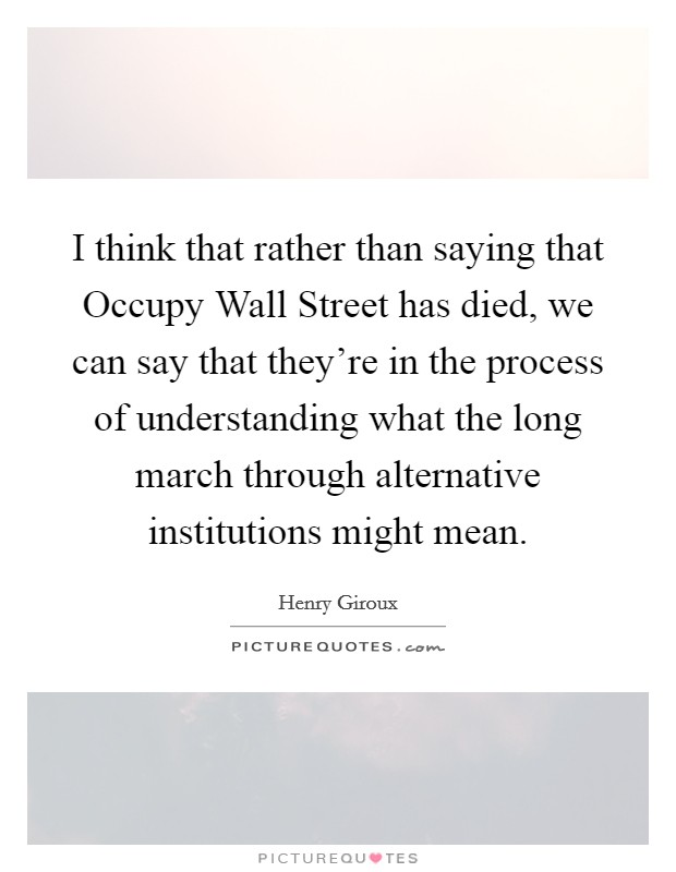 I think that rather than saying that Occupy Wall Street has died, we can say that they're in the process of understanding what the long march through alternative institutions might mean Picture Quote #1
