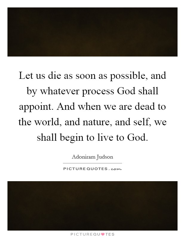 Let us die as soon as possible, and by whatever process God shall appoint. And when we are dead to the world, and nature, and self, we shall begin to live to God Picture Quote #1