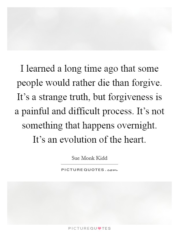 I learned a long time ago that some people would rather die than forgive. It's a strange truth, but forgiveness is a painful and difficult process. It's not something that happens overnight. It's an evolution of the heart Picture Quote #1