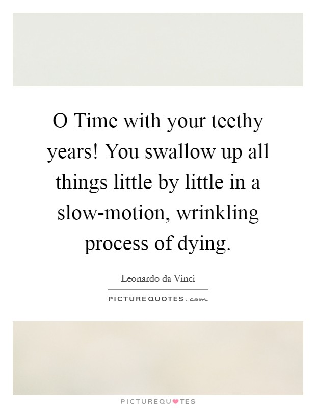 O Time with your teethy years! You swallow up all things little by little in a slow-motion, wrinkling process of dying Picture Quote #1