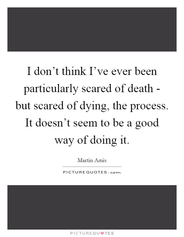I don't think I've ever been particularly scared of death - but scared of dying, the process. It doesn't seem to be a good way of doing it Picture Quote #1