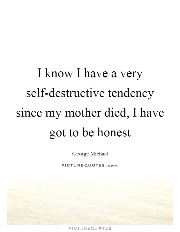 I know I have a very self-destructive tendency since my mother died, I have got to be honest Picture Quote #1