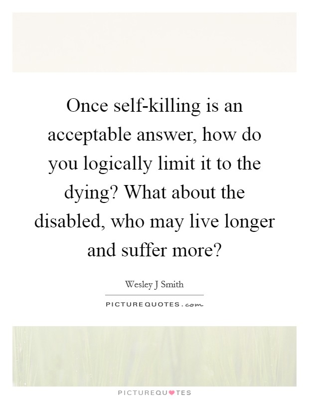 Once self-killing is an acceptable answer, how do you logically limit it to the dying? What about the disabled, who may live longer and suffer more? Picture Quote #1
